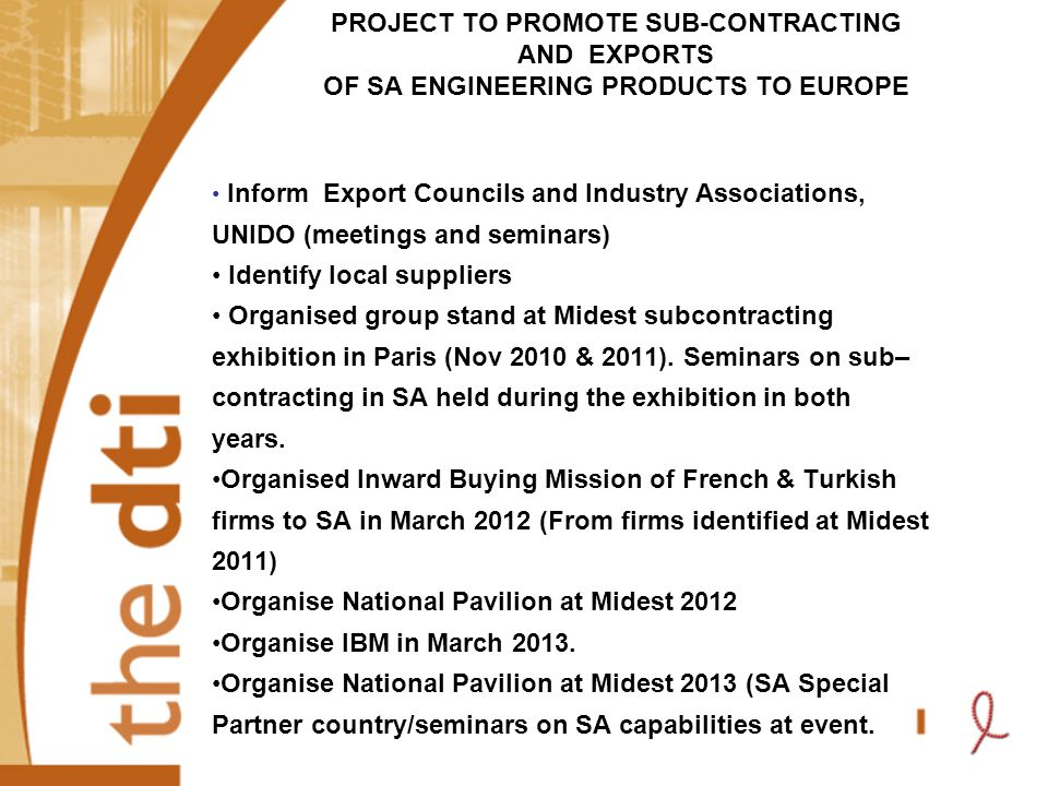 PROJECT TO PROMOTE SUB-CONTRACTING AND EXPORTS OF SA ENGINEERING PRODUCTS TO EUROPE Inform Export Councils and Industry Associations, UNIDO (meetings and seminars) Identify local suppliers Organised group stand at Midest subcontracting exhibition in Paris (Nov 2010 & 2011).