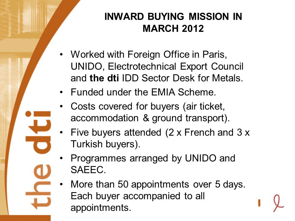 INWARD BUYING MISSION IN MARCH 2012 Worked with Foreign Office in Paris, UNIDO, Electrotechnical Export Council and the dti IDD Sector Desk for Metals.