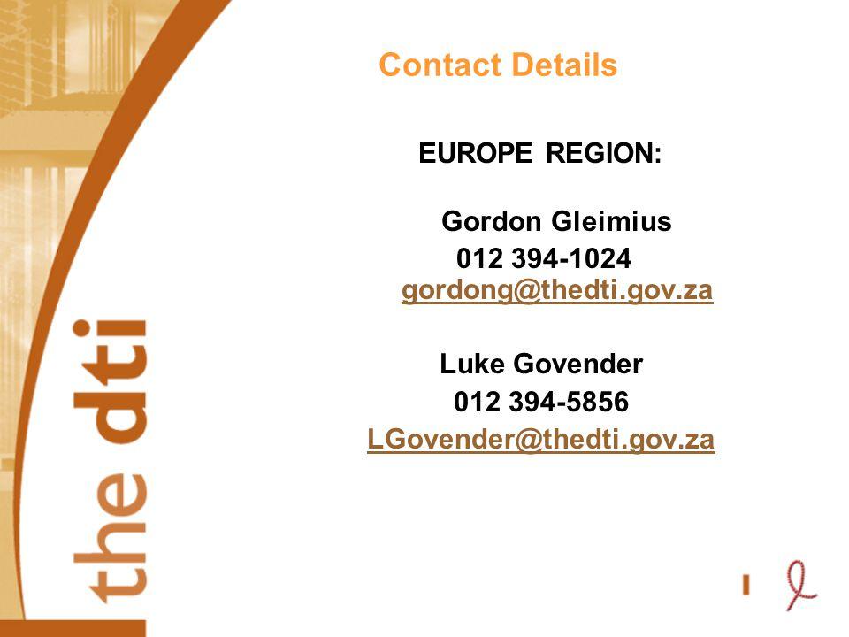 Contact Details EUROPE REGION: Gordon Gleimius 012 394-1024 gordong@thedti.gov.za gordong@thedti.gov.za Luke Govender 012 394-5856 LGovender@thedti.gov.za