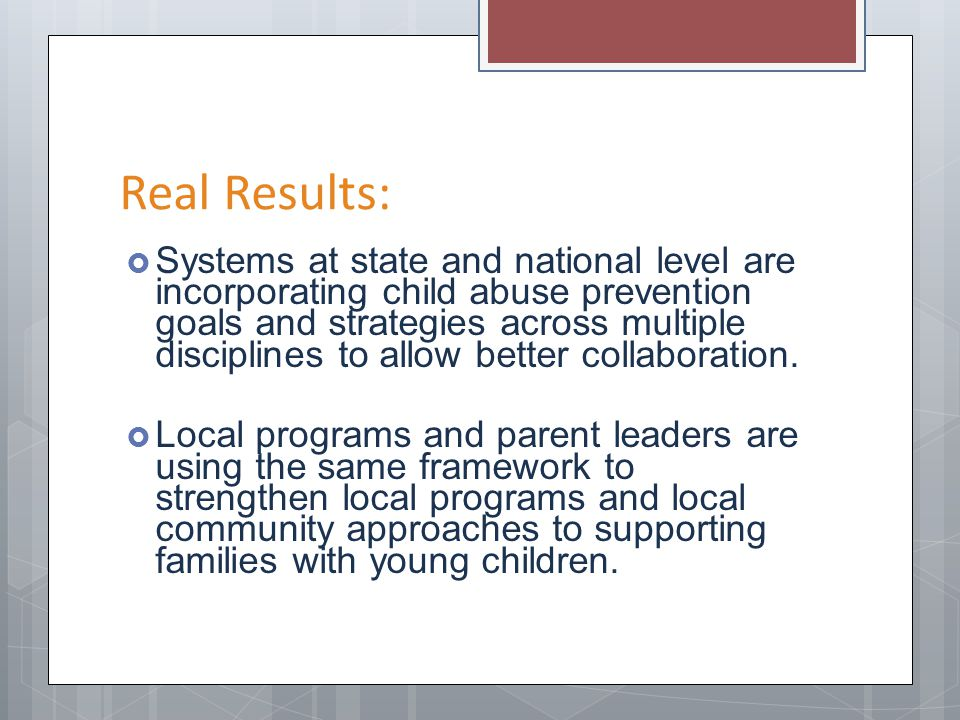 Real Results: Systems at state and national level are incorporating child abuse prevention goals and strategies across multiple disciplines to allow b