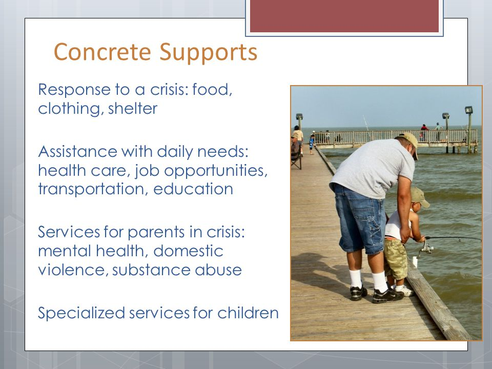 Concrete Supports Response to a crisis: food, clothing, shelter Assistance with daily needs: health care, job opportunities, transportation, education