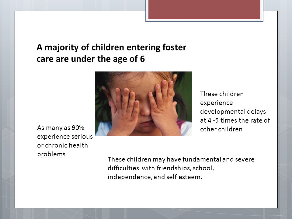 A majority of children entering foster care are under the age of 6 These children experience developmental delays at 4 -5 times the rate of other chil