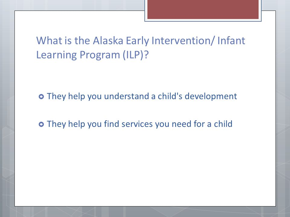 What is the Alaska Early Intervention/ Infant Learning Program (ILP)? They help you understand a child's development They help you find services you n