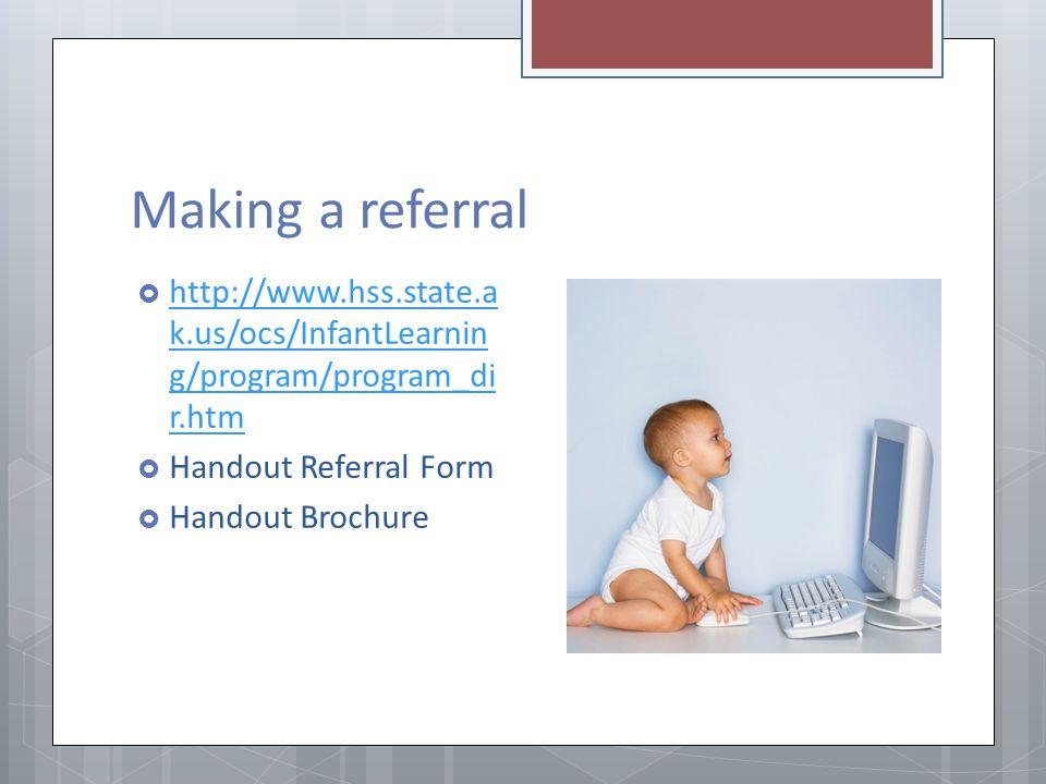 Making a referral http://www.hss.state.a k.us/ocs/InfantLearnin g/program/program_di r.htm http://www.hss.state.a k.us/ocs/InfantLearnin g/program/pro