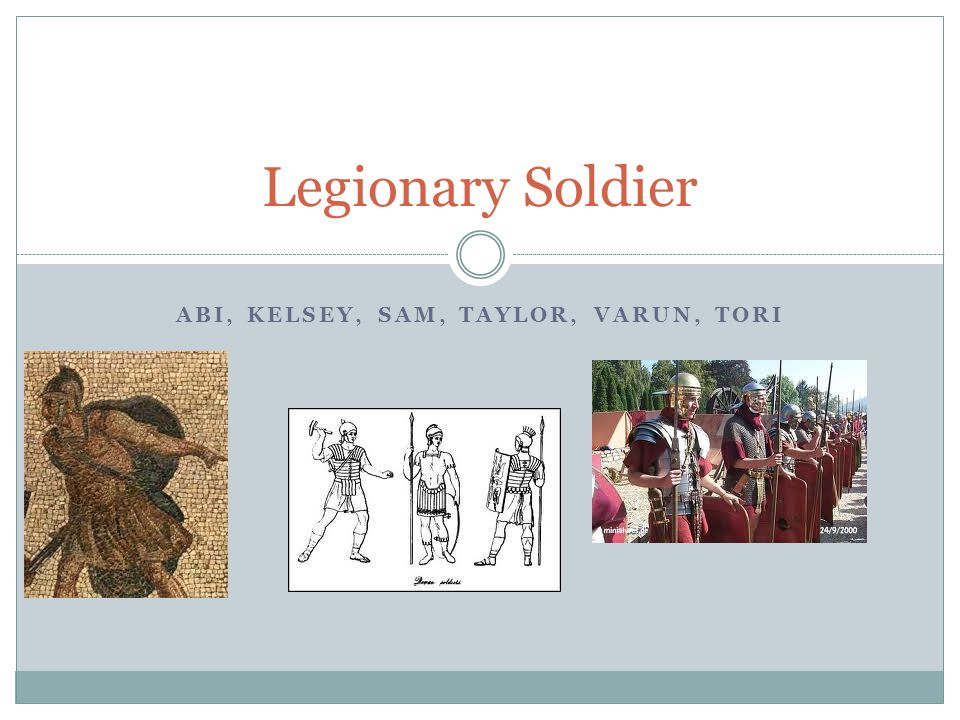 ABI, KELSEY, SAM, TAYLOR, VARUN, TORI Legionary Soldier