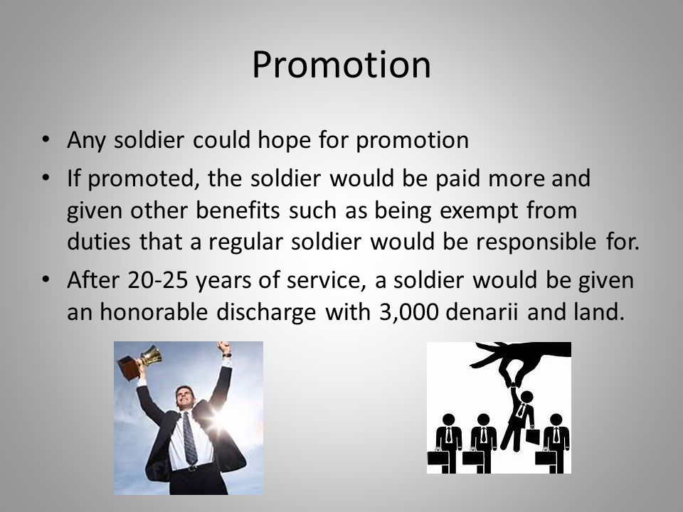 Promotion Any soldier could hope for promotion If promoted, the soldier would be paid more and given other benefits such as being exempt from duties that a regular soldier would be responsible for.