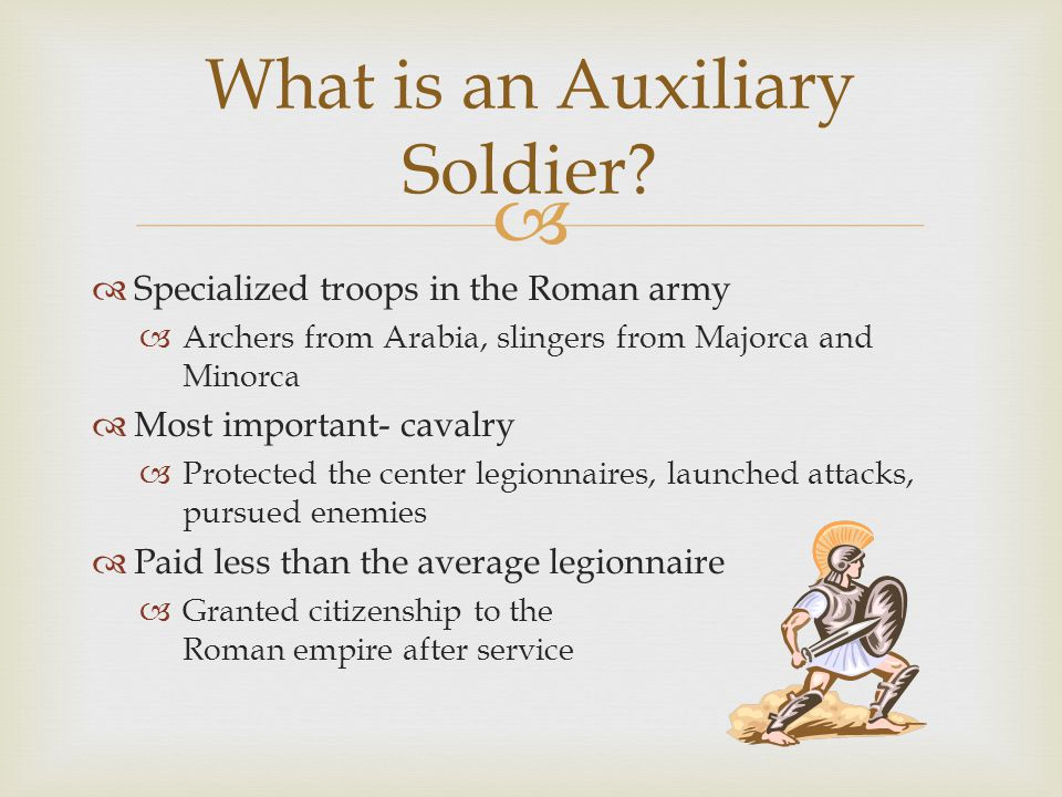 Specialized troops in the Roman army Archers from Arabia, slingers from Majorca and Minorca Most important- cavalry Protected the center legionnaires, launched attacks, pursued enemies Paid less than the average legionnaire Granted citizenship to the Roman empire after service What is an Auxiliary Soldier?