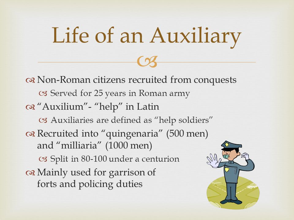 Non-Roman citizens recruited from conquests Served for 25 years in Roman army Auxilium- help in Latin Auxiliaries are defined as help soldiers Recruited into quingenaria (500 men) and milliaria (1000 men) Split in 80-100 under a centurion Mainly used for garrison of forts and policing duties Life of an Auxiliary