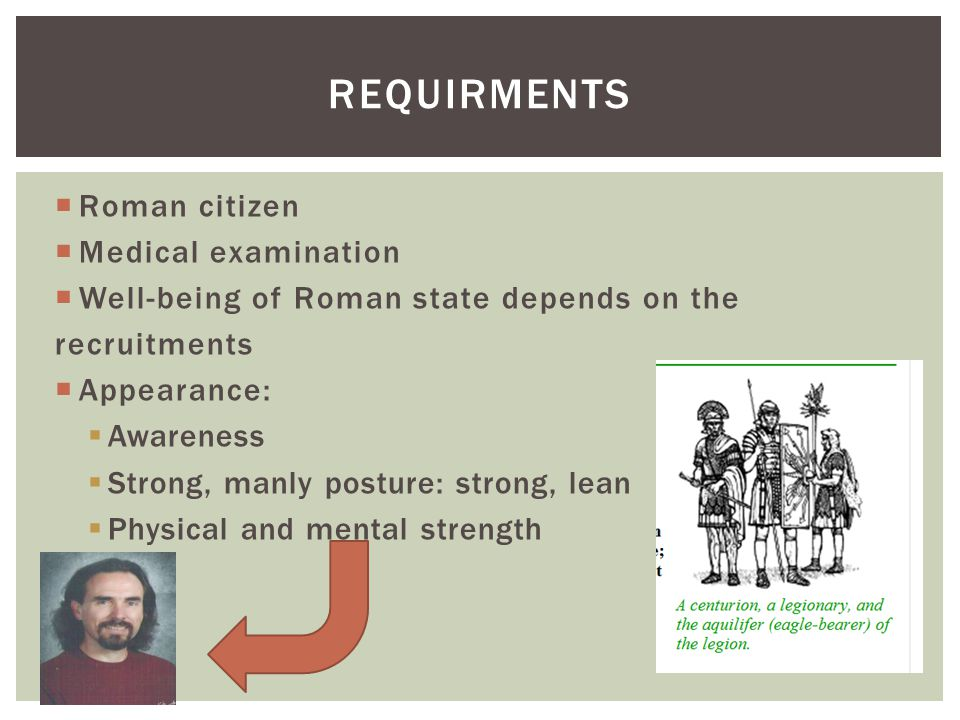 Roman citizen Medical examination Well-being of Roman state depends on the recruitments Appearance: Awareness Strong, manly posture: strong, lean Physical and mental strength REQUIRMENTS