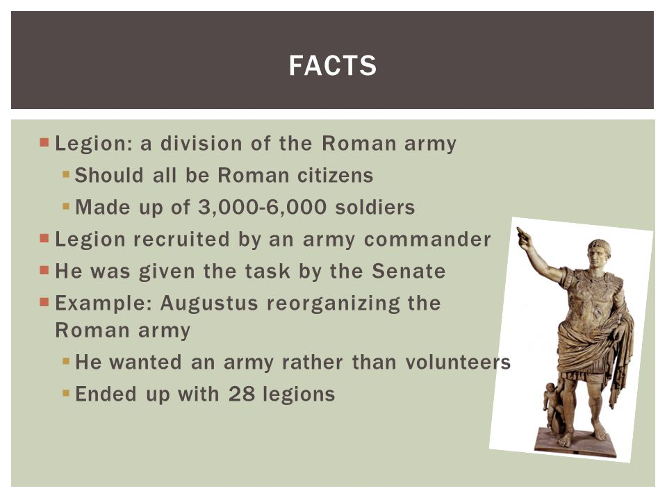 Legion: a division of the Roman army Should all be Roman citizens Made up of 3,000-6,000 soldiers Legion recruited by an army commander He was given the task by the Senate Example: Augustus reorganizing the Roman army He wanted an army rather than volunteers Ended up with 28 legions FACTS
