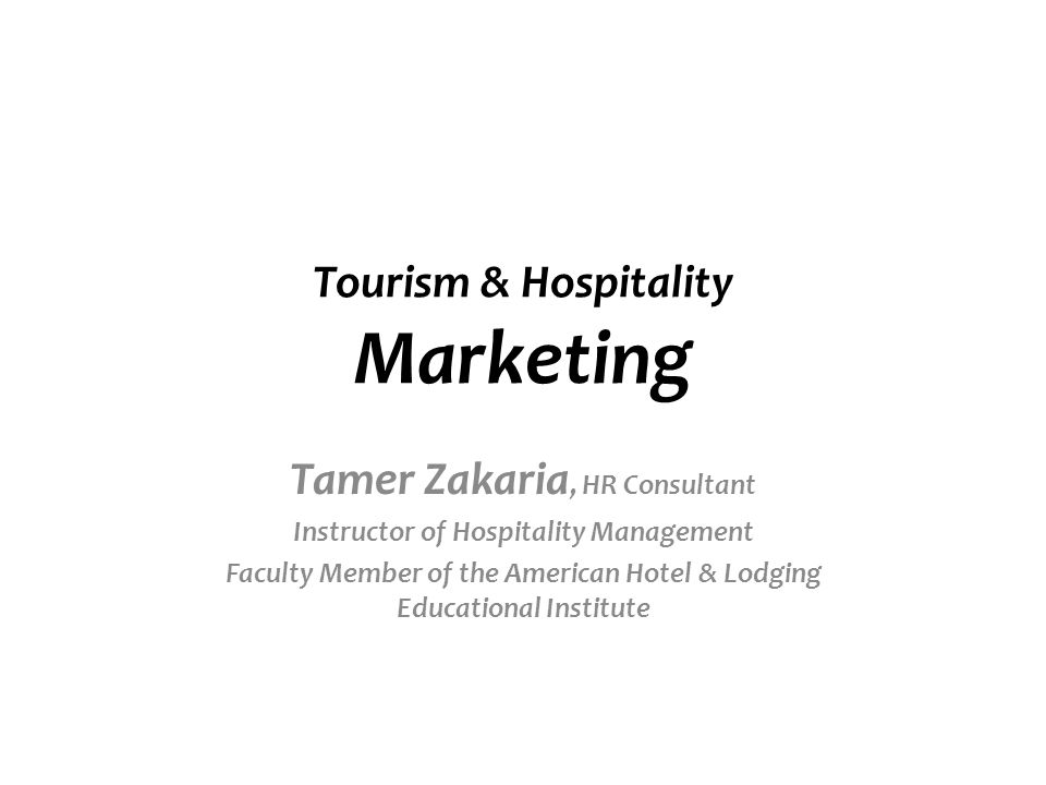 Tourism & Hospitality Marketing Tamer Zakaria, HR Consultant Instructor of Hospitality Management Faculty Member of the American Hotel & Lodging Educational Institute