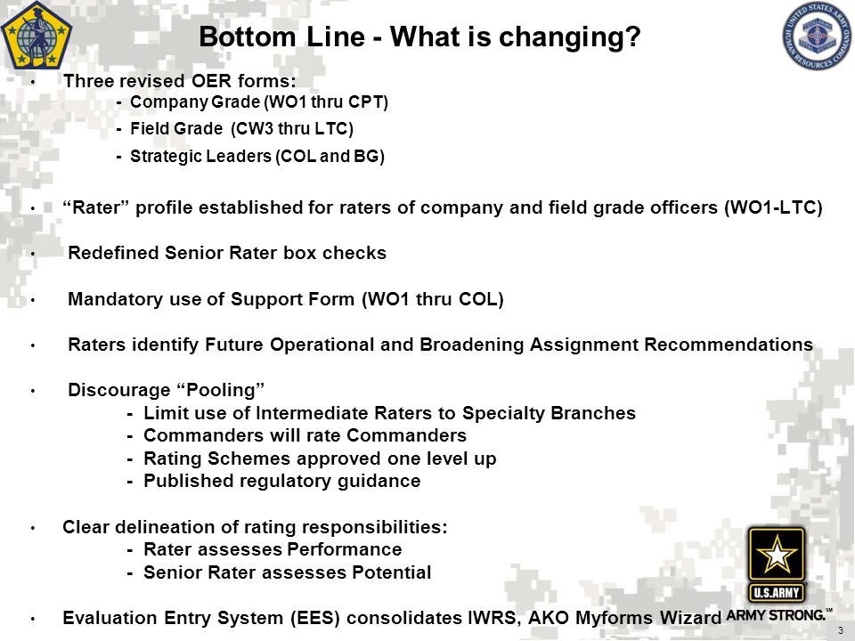 Bottom Line - What is changing? Three revised OER forms: - Company Grade (WO1 thru CPT) - Field Grade (CW3 thru LTC) - Strategic Leaders (COL and BG)