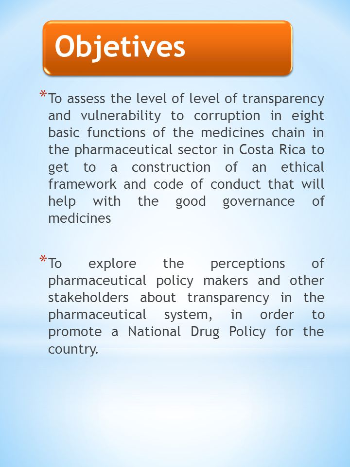 Objetives * To assess the level of level of transparency and vulnerability to corruption in eight basic functions of the medicines chain in the pharmaceutical sector in Costa Rica to get to a construction of an ethical framework and code of conduct that will help with the good governance of medicines * To explore the perceptions of pharmaceutical policy makers and other stakeholders about transparency in the pharmaceutical system, in order to promote a National Drug Policy for the country.