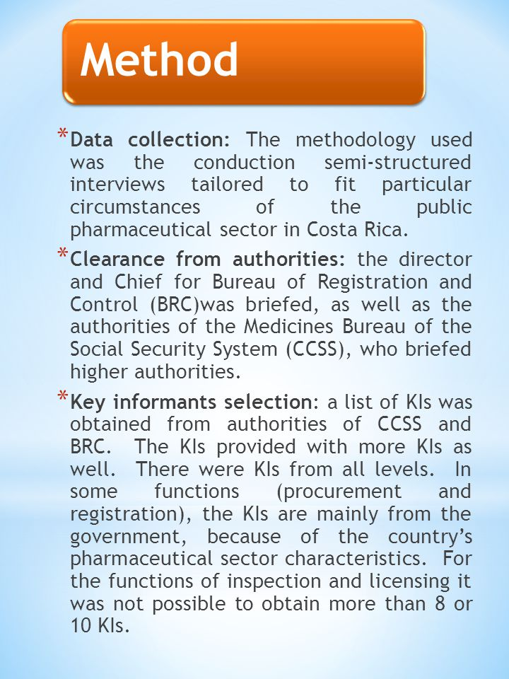 Method * Data collection: The methodology used was the conduction semi-structured interviews tailored to fit particular circumstances of the public pharmaceutical sector in Costa Rica.