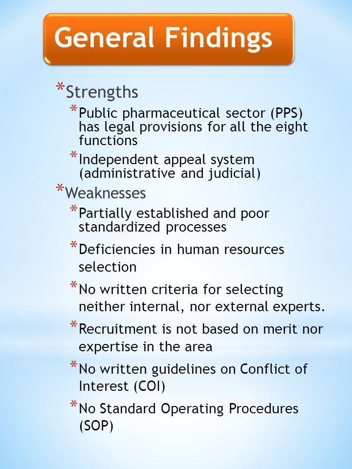 * Strengths * Public pharmaceutical sector (PPS) has legal provisions for all the eight functions * Independent appeal system (administrative and judicial) * Weaknesses * Partially established and poor standardized processes * Deficiencies in human resources selection * No written criteria for selecting neither internal, nor external experts.