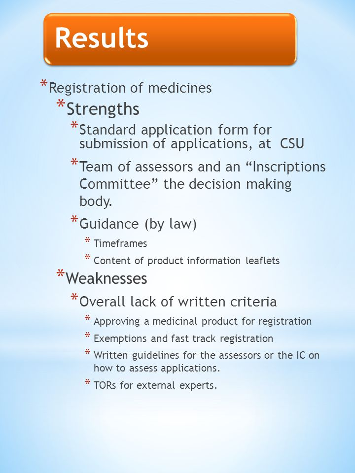 Results * Registration of medicines * Strengths * Standard application form for submission of applications, at CSU * Team of assessors and an Inscriptions Committee the decision making body.