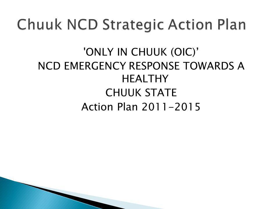 'ONLY IN CHUUK (OIC) NCD EMERGENCY RESPONSE TOWARDS A HEALTHY CHUUK STATE Action Plan 2011-2015