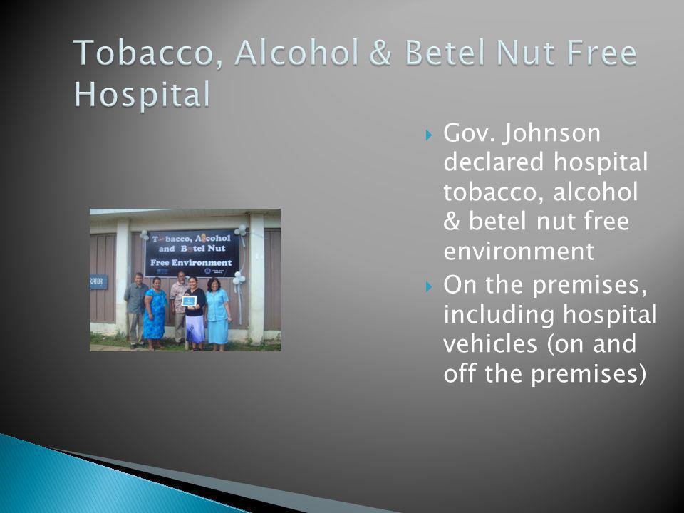 Gov. Johnson declared hospital tobacco, alcohol & betel nut free environment On the premises, including hospital vehicles (on and off the premises)