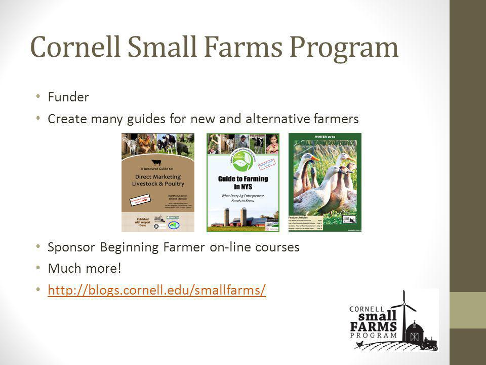 Cornell Small Farms Program Funder Create many guides for new and alternative farmers Sponsor Beginning Farmer on-line courses Much more.