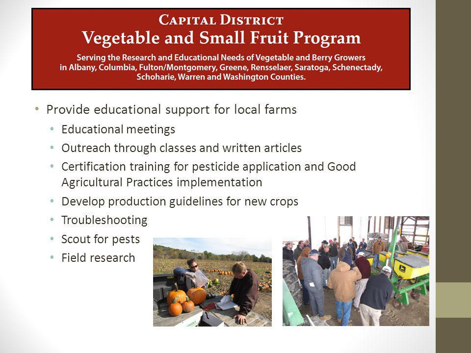Provide educational support for local farms Educational meetings Outreach through classes and written articles Certification training for pesticide application and Good Agricultural Practices implementation Develop production guidelines for new crops Troubleshooting Scout for pests Field research