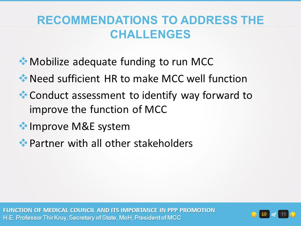 RECOMMENDATIONS TO ADDRESS THE CHALLENGES Mobilize adequate funding to run MCC Need sufficient HR to make MCC well function Conduct assessment to identify way forward to improve the function of MCC Improve M&E system Partner with all other stakeholders FUNCTION OF MEDICAL COUNCIL AND ITS IMPORTANCE IN PPP PROMOTION H.E.