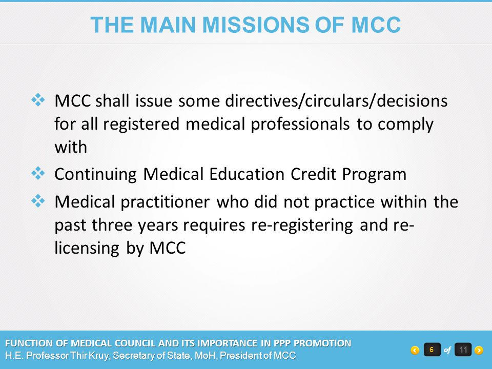 THE MAIN MISSIONS OF MCC MCC shall issue some directives/circulars/decisions for all registered medical professionals to comply with Continuing Medical Education Credit Program Medical practitioner who did not practice within the past three years requires re-registering and re- licensing by MCC FUNCTION OF MEDICAL COUNCIL AND ITS IMPORTANCE IN PPP PROMOTION H.E.