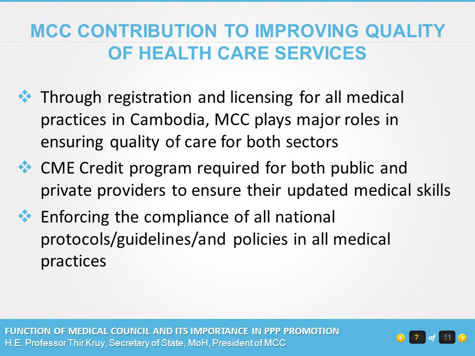 MCC CONTRIBUTION TO IMPROVING QUALITY OF HEALTH CARE SERVICES Through registration and licensing for all medical practices in Cambodia, MCC plays major roles in ensuring quality of care for both sectors CME Credit program required for both public and private providers to ensure their updated medical skills Enforcing the compliance of all national protocols/guidelines/and policies in all medical practices FUNCTION OF MEDICAL COUNCIL AND ITS IMPORTANCE IN PPP PROMOTION H.E.