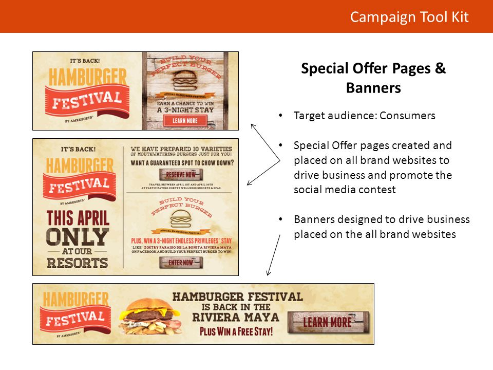 Campaign Tool Kit Special Offer Pages & Banners Target audience: Consumers Special Offer pages created and placed on all brand websites to drive business and promote the social media contest Banners designed to drive business placed on the all brand websites