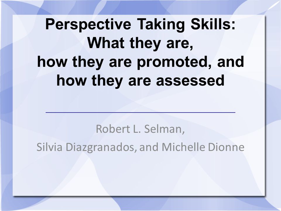Perspective Taking Skills: What they are, how they are promoted, and how they are assessed Robert L. Selman, Silvia Diazgranados, and Michelle Dionne
