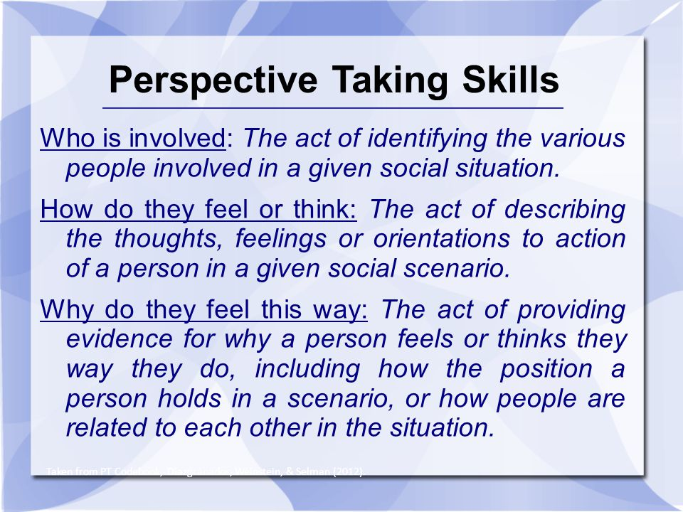 Perspective Taking Skills Who is involved: The act of identifying the various people involved in a given social situation. How do they feel or think: