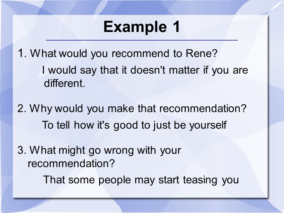 Example 1 1. What would you recommend to Rene? I would say that it doesn't matter if you are different. 2. Why would you make that recommendation? To
