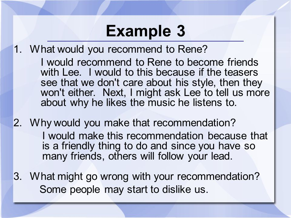 Example 3 1.What would you recommend to Rene? I would recommend to Rene to become friends with Lee. I would to this because if the teasers see that we