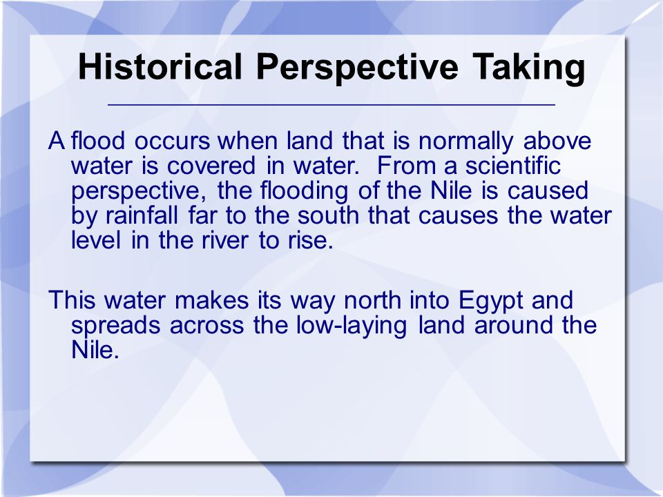 Historical Perspective Taking A flood occurs when land that is normally above water is covered in water. From a scientific perspective, the flooding o