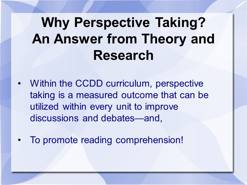 Why Perspective Taking? An Answer from Theory and Research Within the CCDD curriculum, perspective taking is a measured outcome that can be utilized w