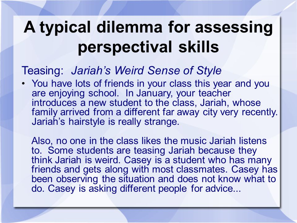 A typical dilemma for assessing perspectival skills Teasing: Jariahs Weird Sense of Style You have lots of friends in your class this year and you are