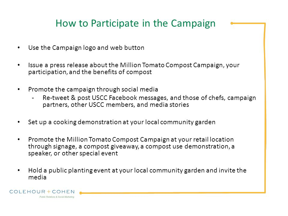 How to Participate in the Campaign Use the Campaign logo and web button Issue a press release about the Million Tomato Compost Campaign, your participation, and the benefits of compost Promote the campaign through social media -Re-tweet & post USCC Facebook messages, and those of chefs, campaign partners, other USCC members, and media stories Set up a cooking demonstration at your local community garden Promote the Million Tomato Compost Campaign at your retail location through signage, a compost giveaway, a compost use demonstration, a speaker, or other special event Hold a public planting event at your local community garden and invite the media