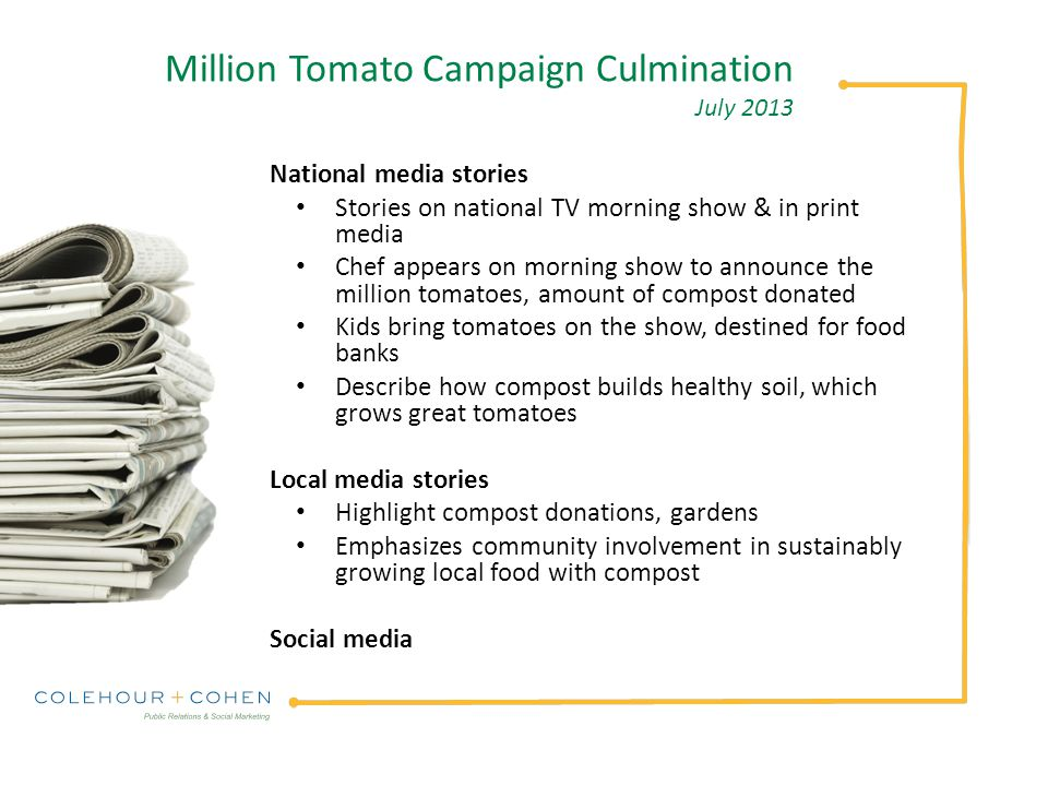 Million Tomato Campaign Culmination July 2013 National media stories Stories on national TV morning show & in print media Chef appears on morning show to announce the million tomatoes, amount of compost donated Kids bring tomatoes on the show, destined for food banks Describe how compost builds healthy soil, which grows great tomatoes Local media stories Highlight compost donations, gardens Emphasizes community involvement in sustainably growing local food with compost Social media