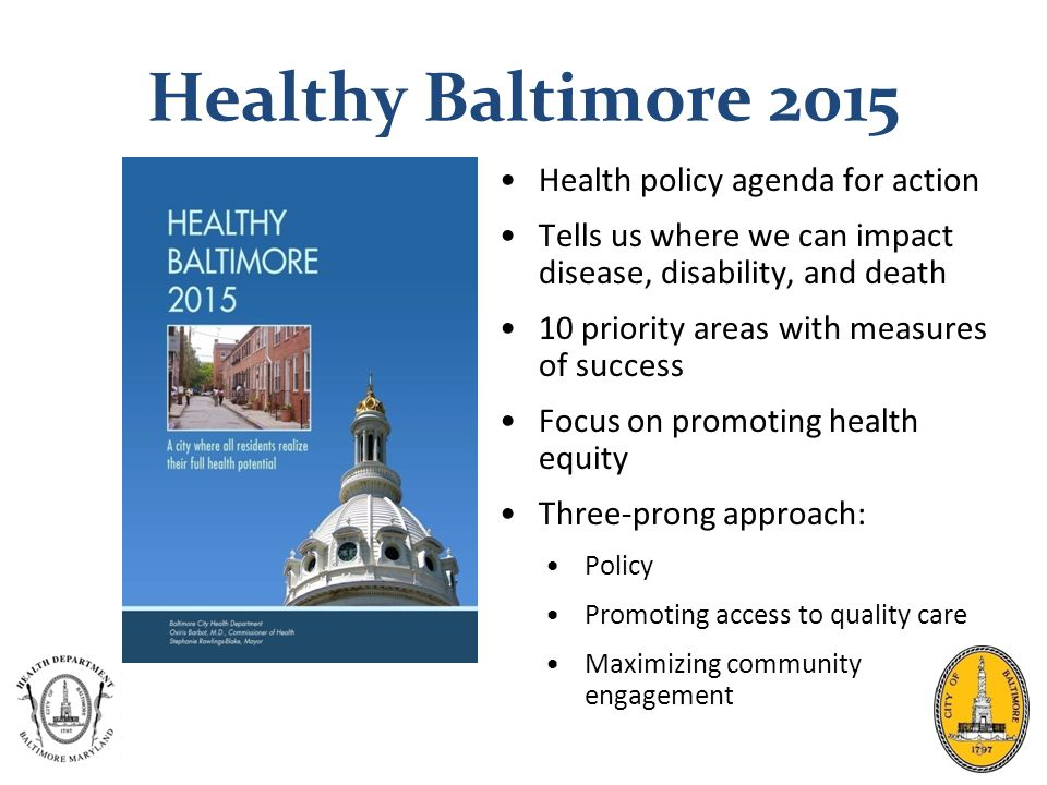 Healthy Baltimore 2015 Priority Areas 1.Promote access to quality health care for all 2.Be tobacco free 3.Redesign communities to prevent obesity 4.Promote heart health 5.Stop the spread of HIV and other sexually transmitted infections 6.Recognize and treat mental health care needs 7.Reduce drug use and alcohol abuse 8.Encourage early detection of cancer 9.Promote healthy children and adolescents 10.Create health promoting neighborhoods