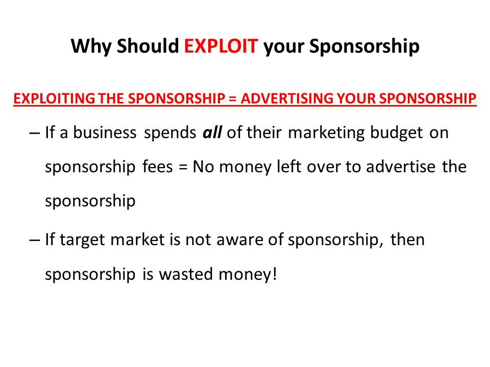 Why Should EXPLOIT your Sponsorship EXPLOITING THE SPONSORSHIP = ADVERTISING YOUR SPONSORSHIP – If a business spends all of their marketing budget on