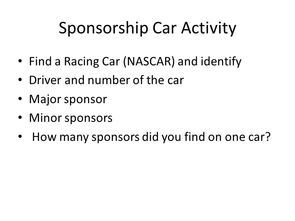 Sponsorship Car Activity Find a Racing Car (NASCAR) and identify Driver and number of the car Major sponsor Minor sponsors How many sponsors did you f