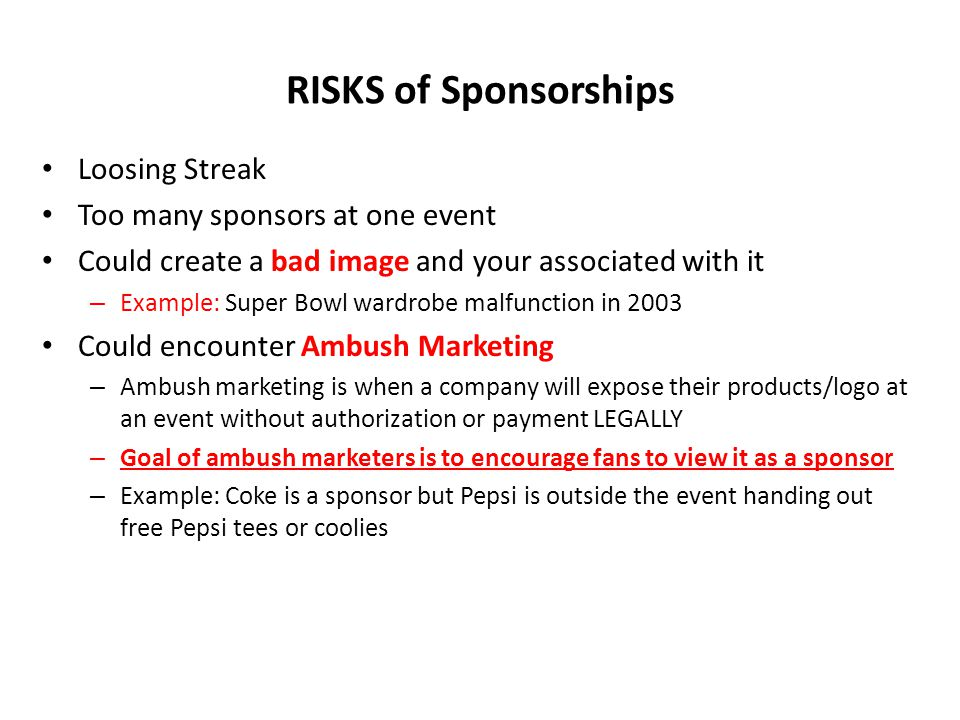 RISKS of Sponsorships Loosing Streak Too many sponsors at one event Could create a bad image and your associated with it – Example: Super Bowl wardrob