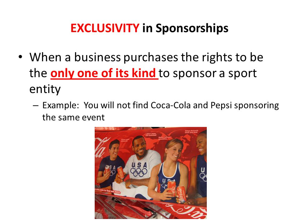 EXCLUSIVITY in Sponsorships When a business purchases the rights to be the only one of its kind to sponsor a sport entity – Example: You will not find