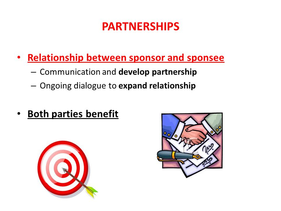 PARTNERSHIPS Relationship between sponsor and sponsee – Communication and develop partnership – Ongoing dialogue to expand relationship Both parties b