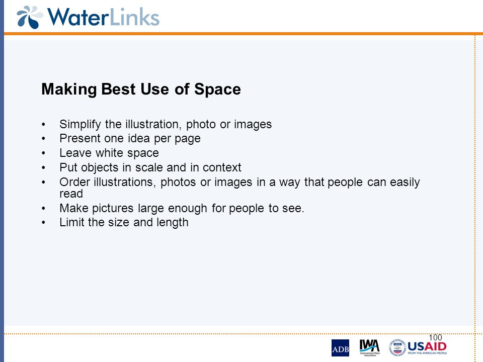 100 Making Best Use of Space Simplify the illustration, photo or images Present one idea per page Leave white space Put objects in scale and in contex