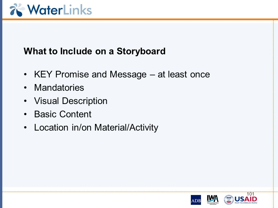 101 What to Include on a Storyboard KEY Promise and Message – at least once Mandatories Visual Description Basic Content Location in/on Material/Activ