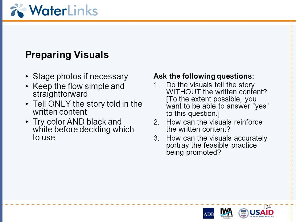 104 Preparing Visuals Stage photos if necessary Keep the flow simple and straightforward Tell ONLY the story told in the written content Try color AND