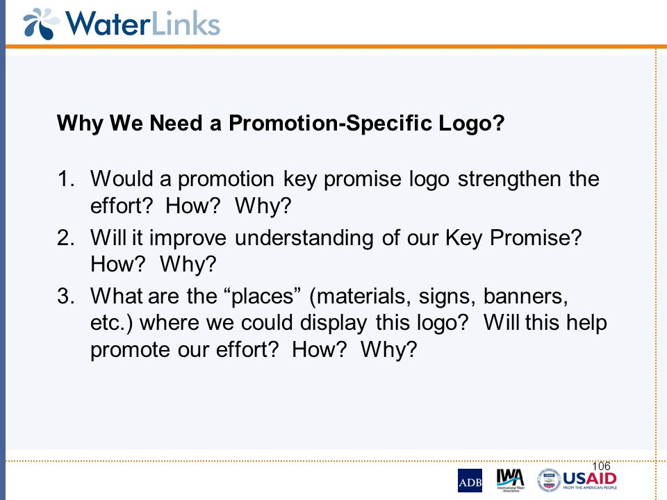 106 Why We Need a Promotion-Specific Logo? 1.Would a promotion key promise logo strengthen the effort? How? Why? 2.Will it improve understanding of ou