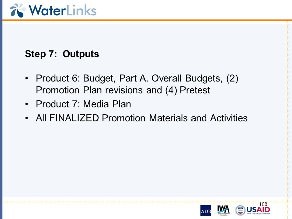 108 Step 7: Outputs Product 6: Budget, Part A. Overall Budgets, (2) Promotion Plan revisions and (4) Pretest Product 7: Media Plan All FINALIZED Promo