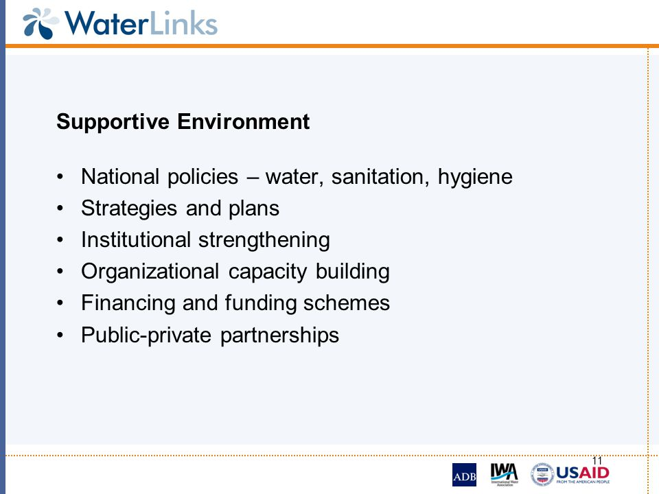 11 Supportive Environment National policies – water, sanitation, hygiene Strategies and plans Institutional strengthening Organizational capacity buil