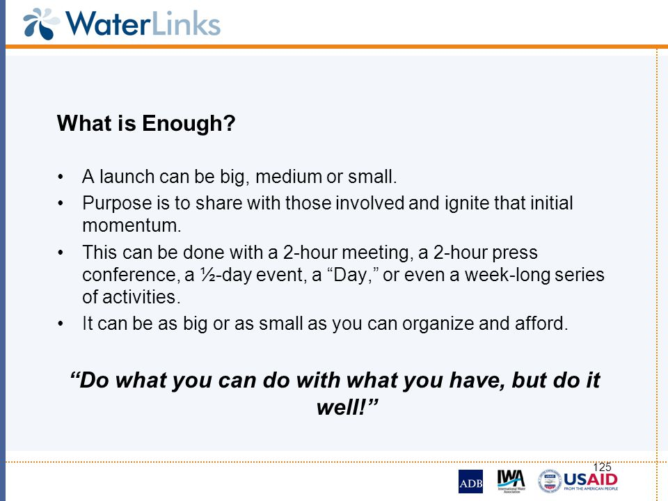 125 What is Enough? A launch can be big, medium or small. Purpose is to share with those involved and ignite that initial momentum. This can be done w